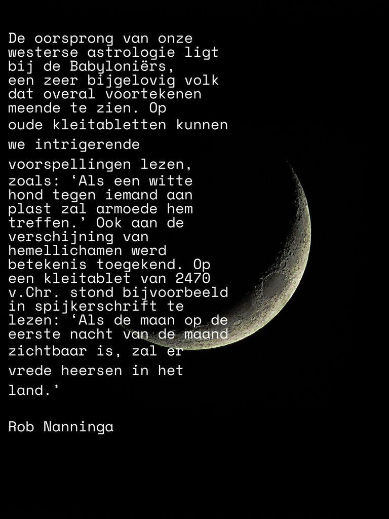 Rob Nanninga quote De oorsprong van onze westerse astrologie ligt bij de Babyloniërs, een zeer bijgelovig volk dat overal voortekenen meende te zien. Op oude kleitabletten kunnen we intrigerende voorspellingen lezen, zoals: 'Als een witte hond tegen iemand aan plast zal armoede hem treffen.' Ook aan de verschijning van hemellichamen werd betekenis toegekend. Op een kleitablet van 2470 v.Chr. stond bijvoorbeeld in spijkerschrift te lezen: 'Als de maan op de eerste nacht van de maand zichtbaar is, zal er vrede heersen in het land.'