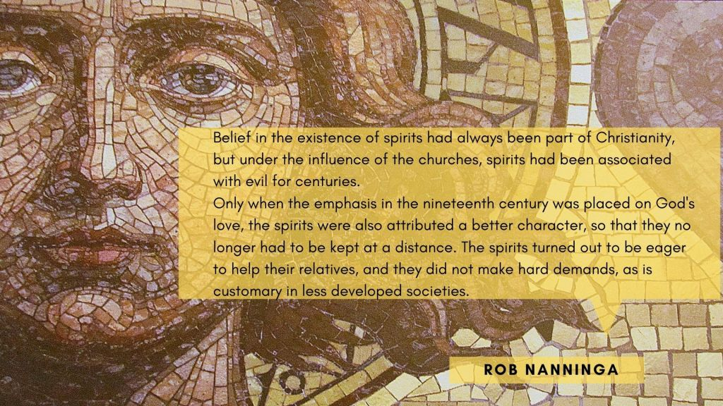 Rob Nanninga quote  Belief in the existence of spirits had always been part of Christianity, but under the influence of the churches, spirits had been associated with evil for centuries.  Only when the emphasis in the nineteenth century was placed on God's love, the spirits were also attributed a better character, so that they no longer had to be kept at a distance. The spirits turned out to be eager to help their relatives, and they did not make hard demands, as is customary in less developed societies.  Rob Nanninga