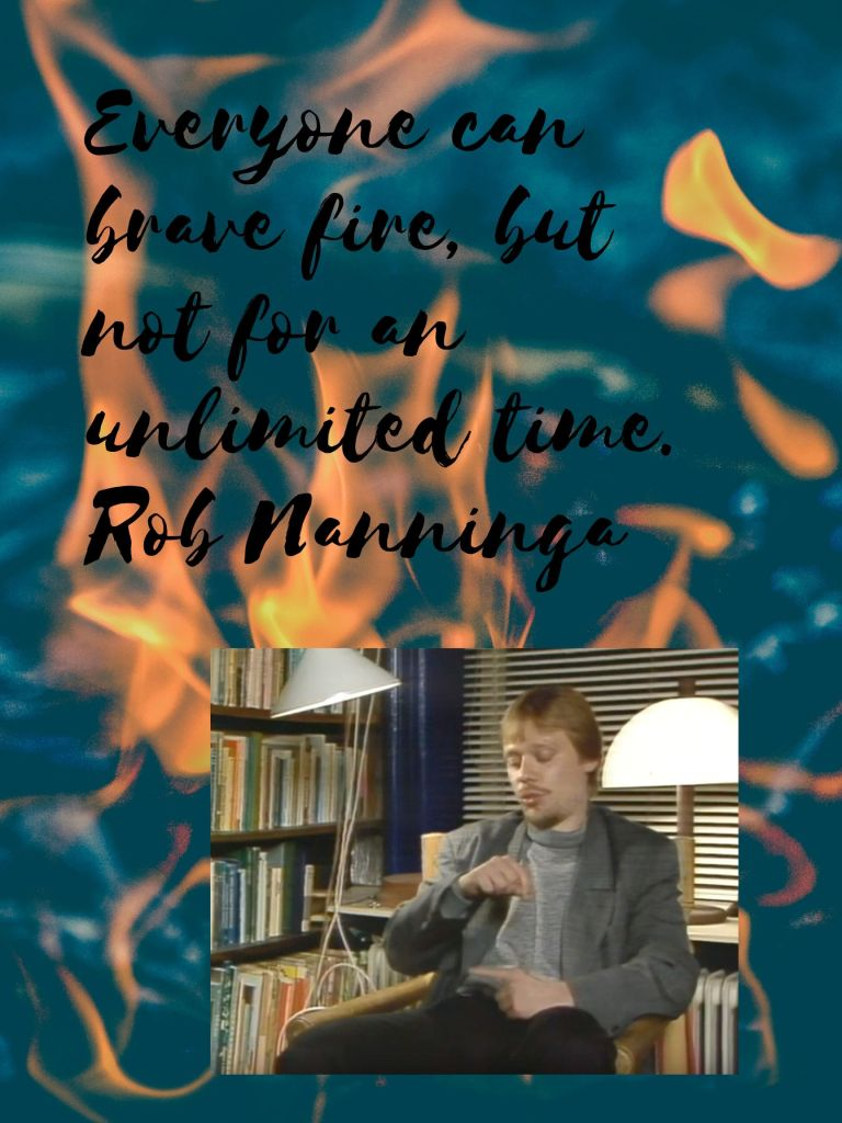 Rob Nanninga quote  Everyone can brave fire, but not for an unlimited time.  Rob Nanninga