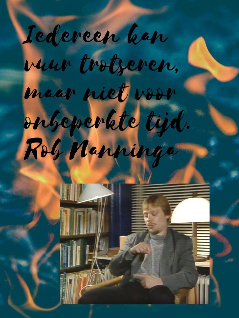 Rob Nanninga quote  Iedereen kan vuur trotseren, maar niet voor onbeperkte tijd. Rob Nanninga