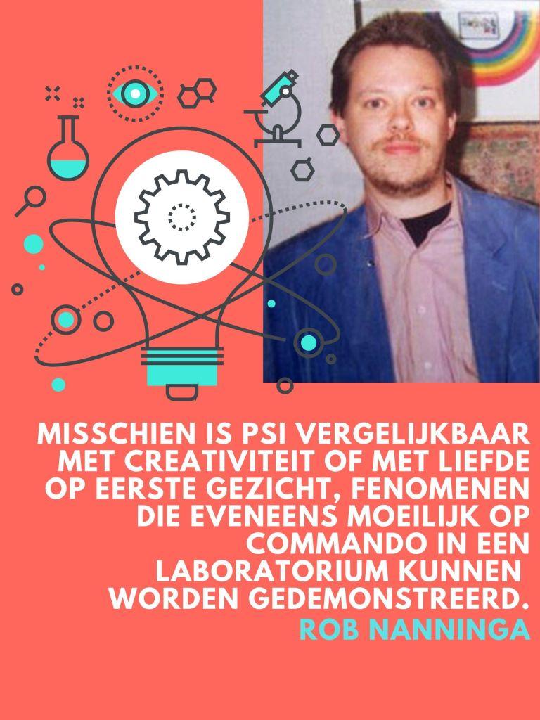 Rob Nanninga quote  Misschien is Psi vergelijkbaar met creativiteit of met liefde op eerste gezicht, fenomenen die eveneens moeilijk op commando in een laboratorium kunnen worden gedemonstreerd.  Rob Nanninga