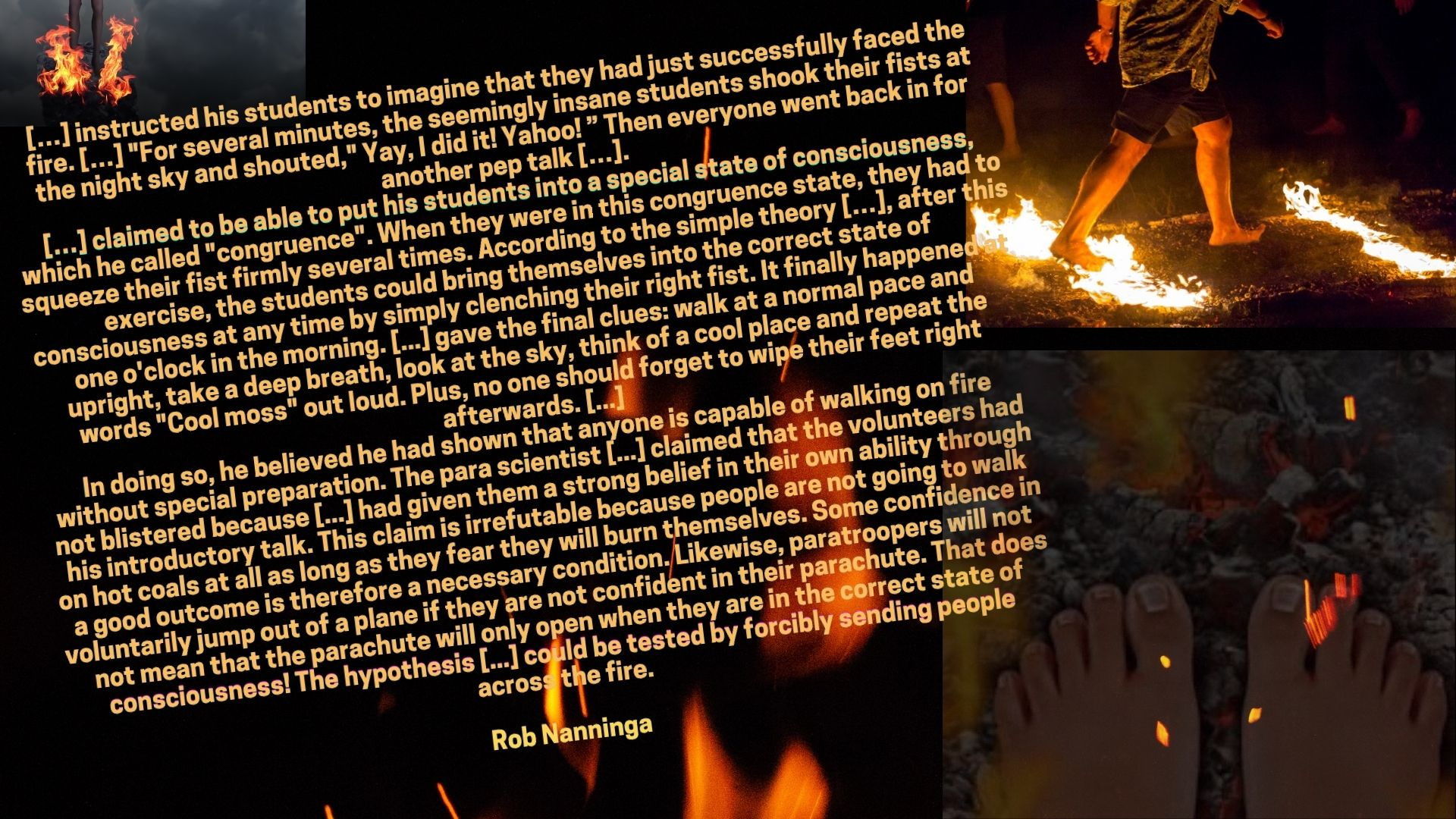 "Rob Nanninga quote: […] instructed his students to imagine that they had just successfully faced the fire. […] ""For several minutes, the seemingly insane students shook their fists at the night sky and shouted,"" Yay, I did it! Yahoo! "" Then everyone went back in for another pep talk […]. […] claimed to be able to put his students into a special state of consciousness, which he called ""congruence"". When they were in this congruence state, they had to squeeze their fist firmly several times. According to the simple theory […], after this exercise, the students could bring themselves into the correct state of consciousness at any time by simply clenching their right fist. It finally happened at one o'clock in the morning. [...] gave the final clues: walk at a normal pace and upright, take a deep breath, look at the sky, think of a cool place and repeat the words ""Cool moss"" out loud. Plus, no one should forget to wipe their feet right afterwards. [...] In doing so, he believed he had shown that anyone is capable of walking on fire without special preparation. The para scientist [...] claimed that the volunteers had not blistered because [...] had given them a strong belief in their own ability through his introductory talk. This claim is irrefutable because people are not going to walk on hot coals at all as long as they fear they will burn themselves. Some confidence in a good outcome is therefore a necessary condition. Likewise, paratroopers will not voluntarily jump out of a plane if they are not confident in their parachute. That does not mean that the parachute will only open when they are in the correct state of consciousness! The hypothesis [...] could be tested by forcibly sending people across the fire.  Rob Nanninga"